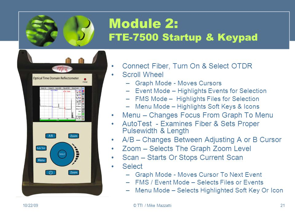 10/22/09© TTI / Mike Mazzatti21 Module 2: FTE-7500 Startup & Keypad Connect Fiber, Turn On & Select OTDR Scroll Wheel –Graph Mode - Moves Cursors –Event Mode – Highlights Events for Selection –FMS Mode – Highlights Files for Selection –Menu Mode – Highlights Soft Keys & Icons Menu – Changes Focus From Graph To Menu AutoTest - Examines Fiber & Sets Proper Pulsewidth & Length A/B – Changes Between Adjusting A or B Cursor Zoom – Selects The Graph Zoom Level Scan – Starts Or Stops Current Scan Select –Graph Mode - Moves Cursor To Next Event –FMS / Event Mode – Selects Files or Events –Menu Mode – Selects Highlighted Soft Key Or Icon