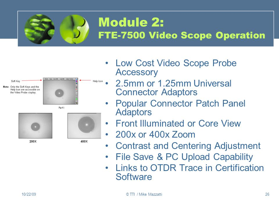 10/22/09© TTI / Mike Mazzatti26 Module 2: FTE-7500 Video Scope Operation Low Cost Video Scope Probe Accessory 2.5mm or 1.25mm Universal Connector Adaptors Popular Connector Patch Panel Adaptors Front Illuminated or Core View 200x or 400x Zoom Contrast and Centering Adjustment File Save & PC Upload Capability Links to OTDR Trace in Certification Software