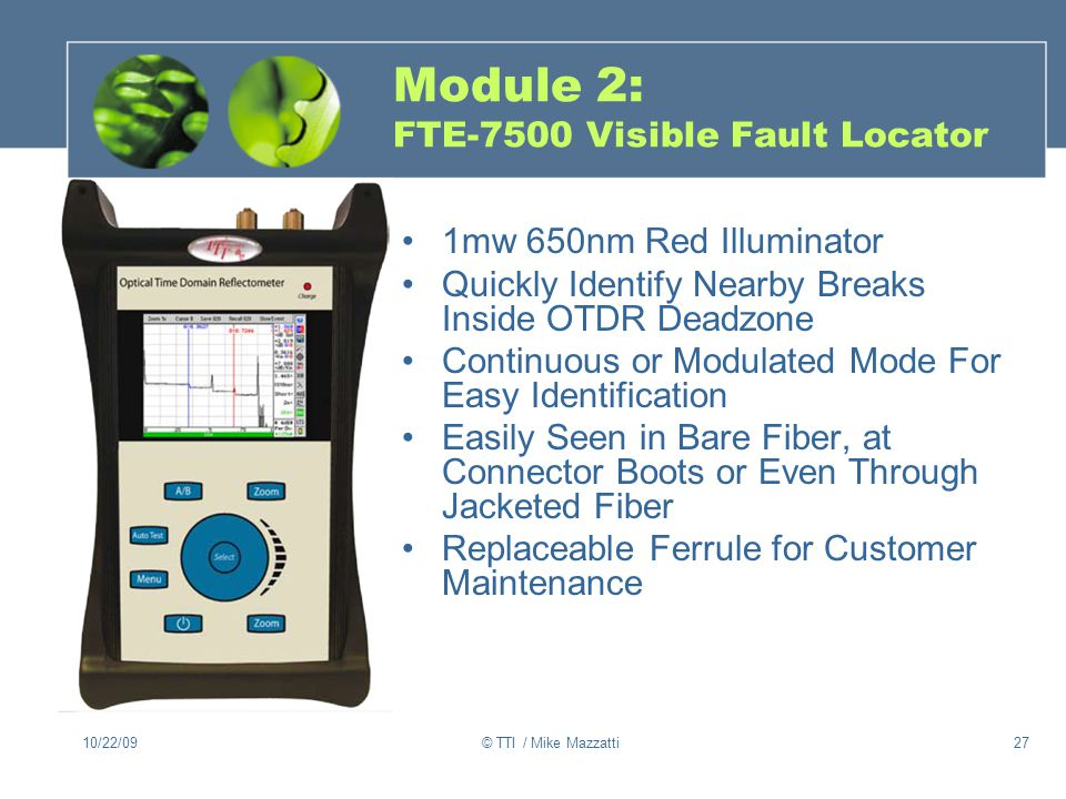10/22/09© TTI / Mike Mazzatti27 Module 2: FTE-7500 Visible Fault Locator 1mw 650nm Red Illuminator Quickly Identify Nearby Breaks Inside OTDR Deadzone Continuous or Modulated Mode For Easy Identification Easily Seen in Bare Fiber, at Connector Boots or Even Through Jacketed Fiber Replaceable Ferrule for Customer Maintenance