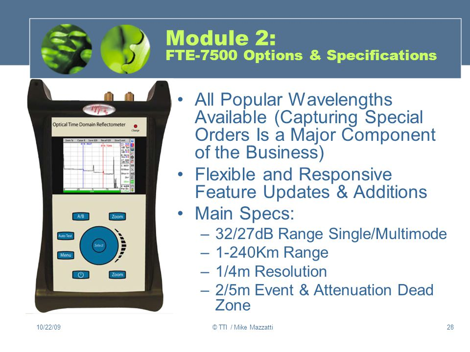 10/22/09© TTI / Mike Mazzatti28 Module 2: FTE-7500 Options & Specifications All Popular Wavelengths Available (Capturing Special Orders Is a Major Component of the Business) Flexible and Responsive Feature Updates & Additions Main Specs: –32/27dB Range Single/Multimode –1-240Km Range –1/4m Resolution –2/5m Event & Attenuation Dead Zone