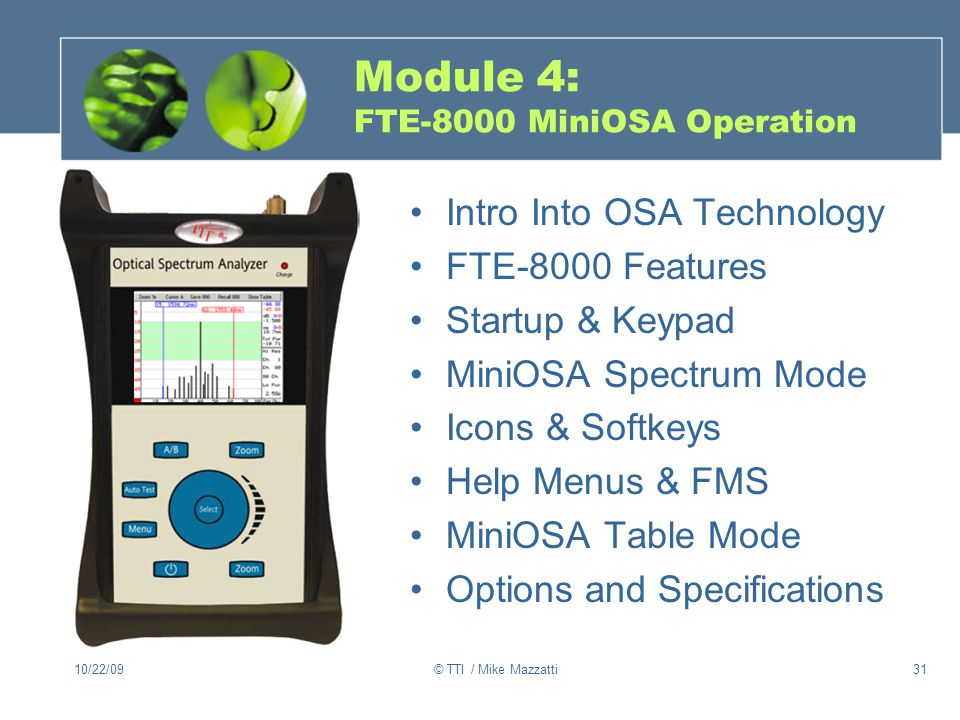 10/22/09© TTI / Mike Mazzatti31 Module 4: FTE-8000 MiniOSA Operation Intro Into OSA Technology FTE-8000 Features Startup & Keypad MiniOSA Spectrum Mode Icons & Softkeys Help Menus & FMS MiniOSA Table Mode Options and Specifications