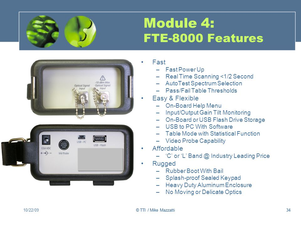34 Module 4: FTE-8000 Features Fast –Fast Power Up –Real Time Scanning <1/2 Second –AutoTest Spectrum Selection –Pass/Fail Table Thresholds Easy & Flexible –On-Board Help Menu –Input/Output Gain Tilt Monitoring –On-Board or USB Flash Drive Storage –USB to PC With Software –Table Mode with Statistical Function –Video Probe Capability Affordable –C or L Band @ Industry Leading Price Rugged –Rubber Boot With Bail –Splash-proof Sealed Keypad –Heavy Duty Aluminum Enclosure –No Moving or Delicate Optics 10/22/0934© TTI / Mike Mazzatti