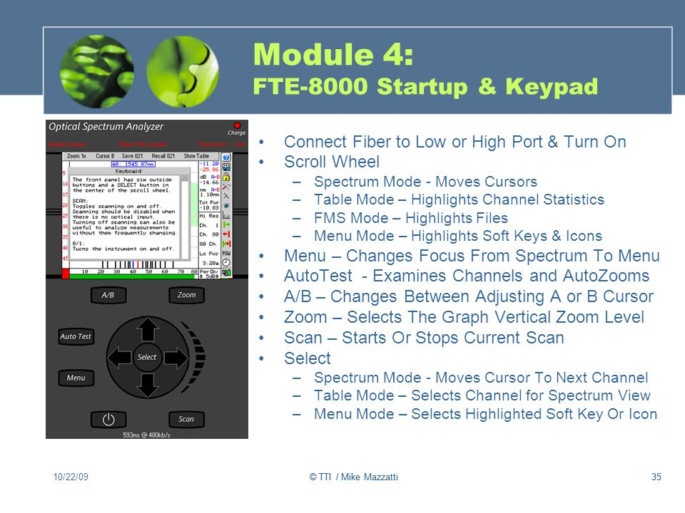 35 Module 4: FTE-8000 Startup & Keypad Connect Fiber to Low or High Port & Turn On Scroll Wheel –Spectrum Mode - Moves Cursors –Table Mode – Highlights Channel Statistics –FMS Mode – Highlights Files –Menu Mode – Highlights Soft Keys & Icons Menu – Changes Focus From Spectrum To Menu AutoTest - Examines Channels and AutoZooms A/B – Changes Between Adjusting A or B Cursor Zoom – Selects The Graph Vertical Zoom Level Scan – Starts Or Stops Current Scan Select –Spectrum Mode - Moves Cursor To Next Channel –Table Mode – Selects Channel for Spectrum View –Menu Mode – Selects Highlighted Soft Key Or Icon 10/22/0935© TTI / Mike Mazzatti