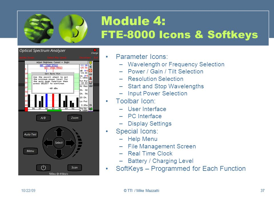 37 Module 4: FTE-8000 Icons & Softkeys Parameter Icons: –Wavelength or Frequency Selection –Power / Gain / Tilt Selection –Resolution Selection –Start and Stop Wavelengths –Input Power Selection Toolbar Icon: –User Interface –PC Interface –Display Settings Special Icons: –Help Menu –File Management Screen –Real Time Clock –Battery / Charging Level SoftKeys – Programmed for Each Function 10/22/0937© TTI / Mike Mazzatti