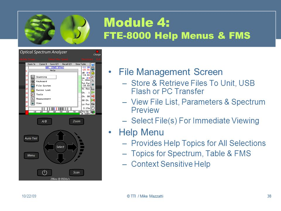 38 Module 4: FTE-8000 Help Menus & FMS File Management Screen –Store & Retrieve Files To Unit, USB Flash or PC Transfer –View File List, Parameters & Spectrum Preview –Select File(s) For Immediate Viewing Help Menu –Provides Help Topics for All Selections –Topics for Spectrum, Table & FMS –Context Sensitive Help 10/22/0938© TTI / Mike Mazzatti
