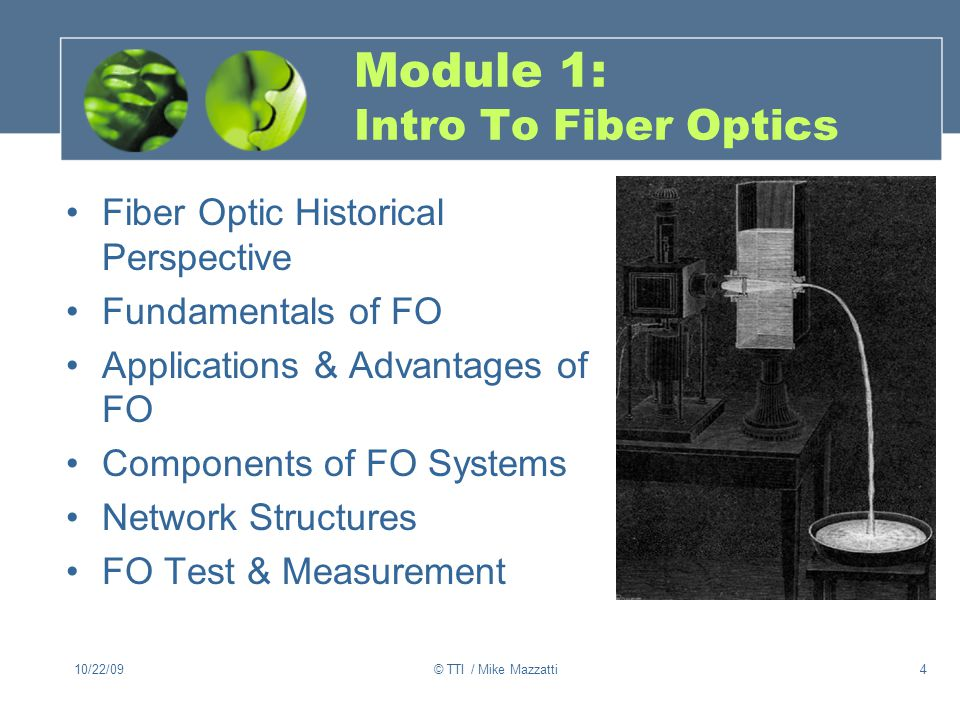 10/22/09© TTI / Mike Mazzatti4 Module 1: Intro To Fiber Optics Fiber Optic Historical Perspective Fundamentals of FO Applications & Advantages of FO Components of FO Systems Network Structures FO Test & Measurement