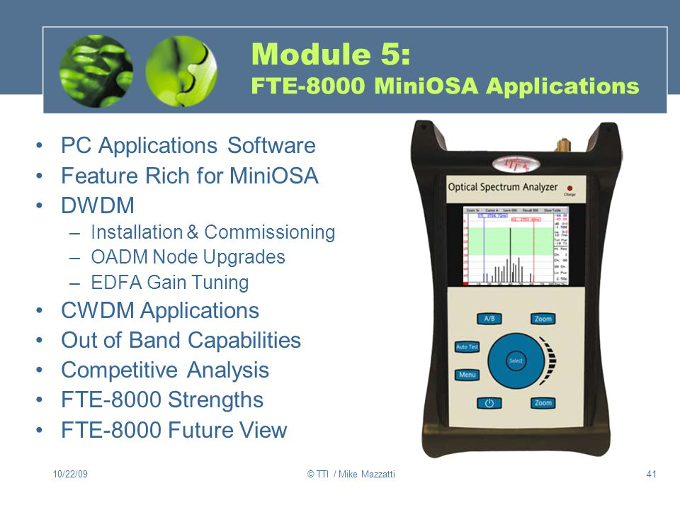 10/22/09© TTI / Mike Mazzatti41 Module 5: FTE-8000 MiniOSA Applications PC Applications Software Feature Rich for MiniOSA DWDM –Installation & Commissioning –OADM Node Upgrades –EDFA Gain Tuning CWDM Applications Out of Band Capabilities Competitive Analysis FTE-8000 Strengths FTE-8000 Future View