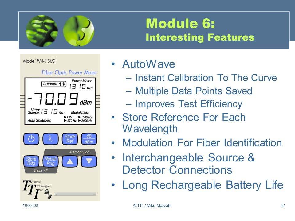 52 Module 6: Interesting Features AutoWave –Instant Calibration To The Curve –Multiple Data Points Saved –Improves Test Efficiency Store Reference For Each Wavelength Modulation For Fiber Identification Interchangeable Source & Detector Connections Long Rechargeable Battery Life 10/22/0952© TTI / Mike Mazzatti