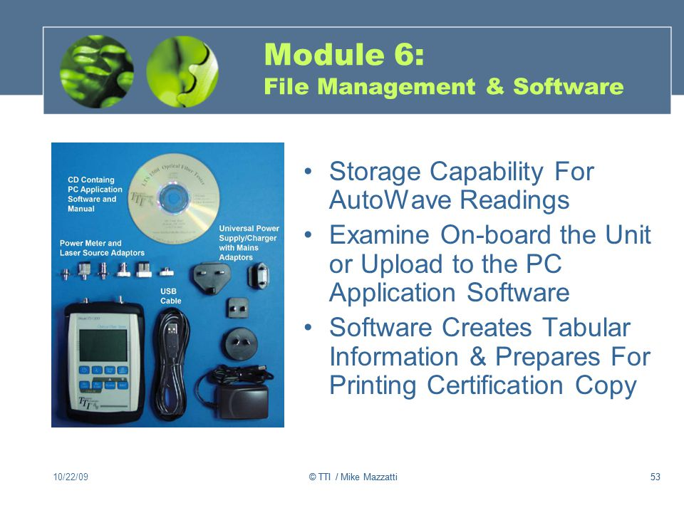 53 Module 6: File Management & Software Storage Capability For AutoWave Readings Examine On-board the Unit or Upload to the PC Application Software Software Creates Tabular Information & Prepares For Printing Certification Copy 10/22/0953© TTI / Mike Mazzatti