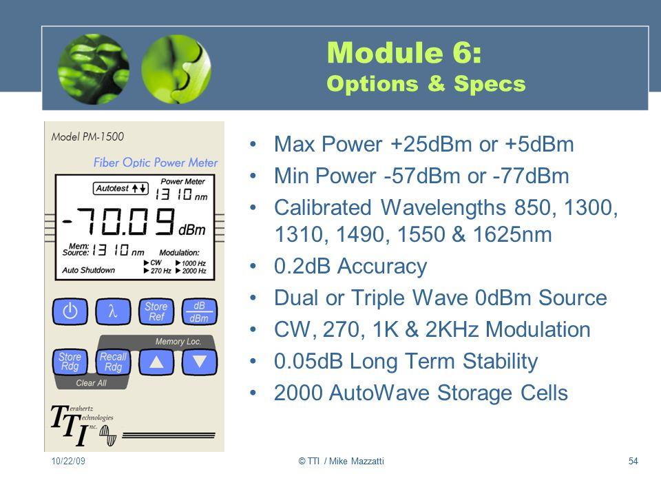 54 Module 6: Options & Specs Max Power +25dBm or +5dBm Min Power -57dBm or -77dBm Calibrated Wavelengths 850, 1300, 1310, 1490, 1550 & 1625nm 0.2dB Accuracy Dual or Triple Wave 0dBm Source CW, 270, 1K & 2KHz Modulation 0.05dB Long Term Stability 2000 AutoWave Storage Cells 10/22/0954© TTI / Mike Mazzatti