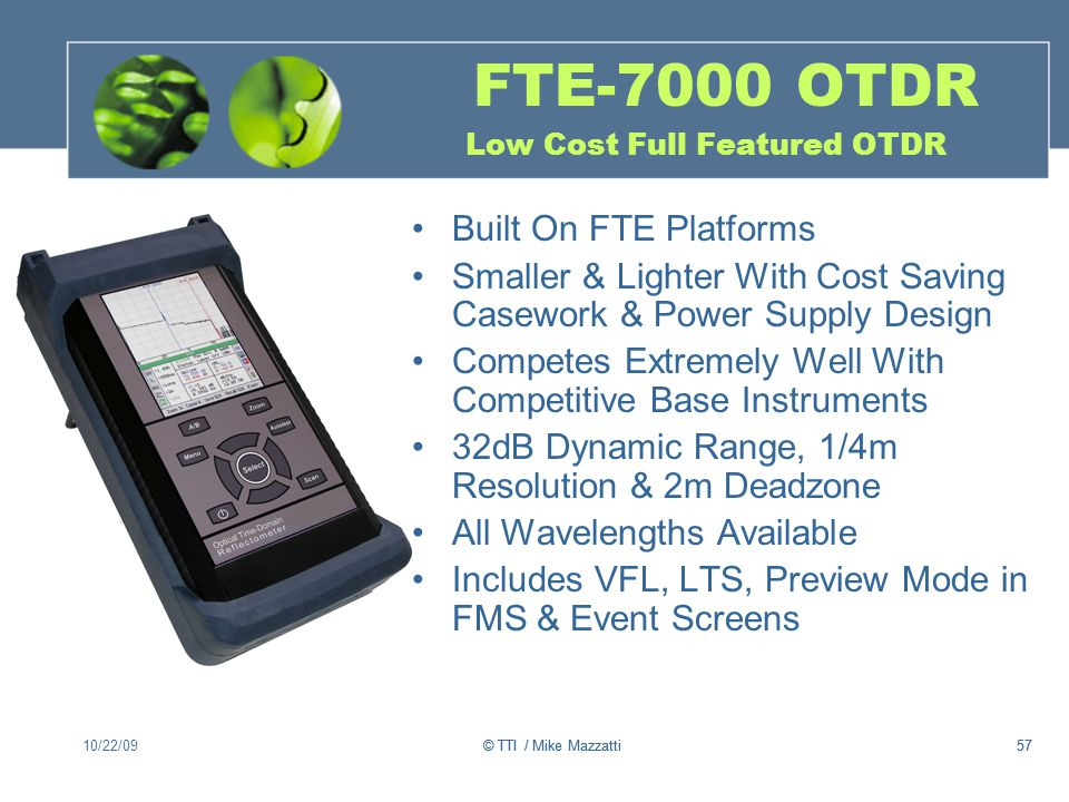 © TTI / Mike Mazzatti57 FTE-7000 OTDR Low Cost Full Featured OTDR Built On FTE Platforms Smaller & Lighter With Cost Saving Casework & Power Supply Design Competes Extremely Well With Competitive Base Instruments 32dB Dynamic Range, 1/4m Resolution & 2m Deadzone All Wavelengths Available Includes VFL, LTS, Preview Mode in FMS & Event Screens 10/22/0957© TTI / Mike Mazzatti