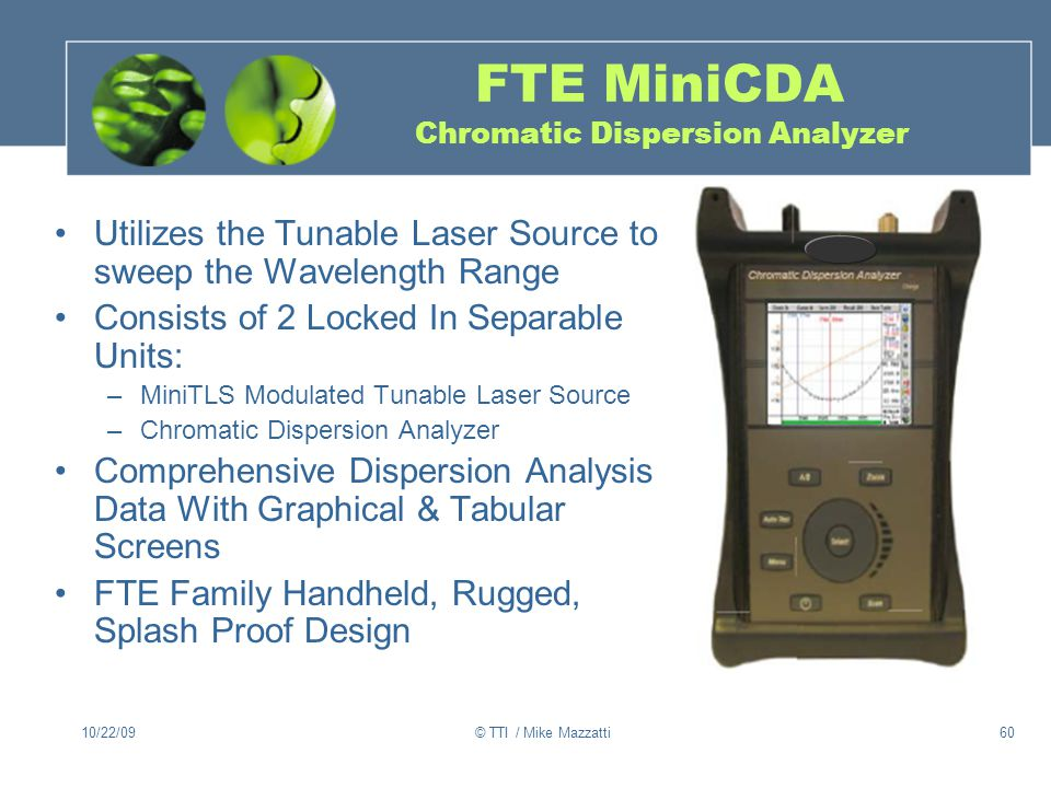 10/22/09© TTI / Mike Mazzatti60 FTE MiniCDA Chromatic Dispersion Analyzer Utilizes the Tunable Laser Source to sweep the Wavelength Range Consists of 2 Locked In Separable Units: –MiniTLS Modulated Tunable Laser Source –Chromatic Dispersion Analyzer Comprehensive Dispersion Analysis Data With Graphical & Tabular Screens FTE Family Handheld, Rugged, Splash Proof Design