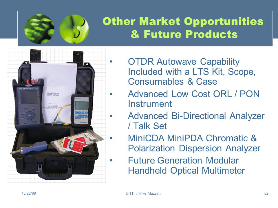 10/22/09© TTI / Mike Mazzatti62 Other Market Opportunities & Future Products OTDR Autowave Capability Included with a LTS Kit, Scope, Consumables & Case Advanced Low Cost ORL / PON Instrument Advanced Bi-Directional Analyzer / Talk Set MiniCDA MiniPDA Chromatic & Polarization Dispersion Analyzer Future Generation Modular Handheld Optical Multimeter