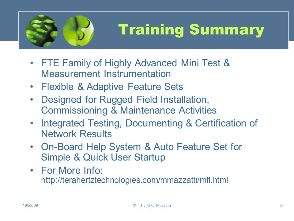 10/22/09© TTI / Mike Mazzatti64 Training Summary FTE Family of Highly Advanced Mini Test & Measurement Instrumentation Flexible & Adaptive Feature Sets Designed for Rugged Field Installation, Commissioning & Maintenance Activities Integrated Testing, Documenting & Certification of Network Results On-Board Help System & Auto Feature Set for Simple & Quick User Startup For More Info: http://terahertztechnologies.com/mmazzatti/mfl.html