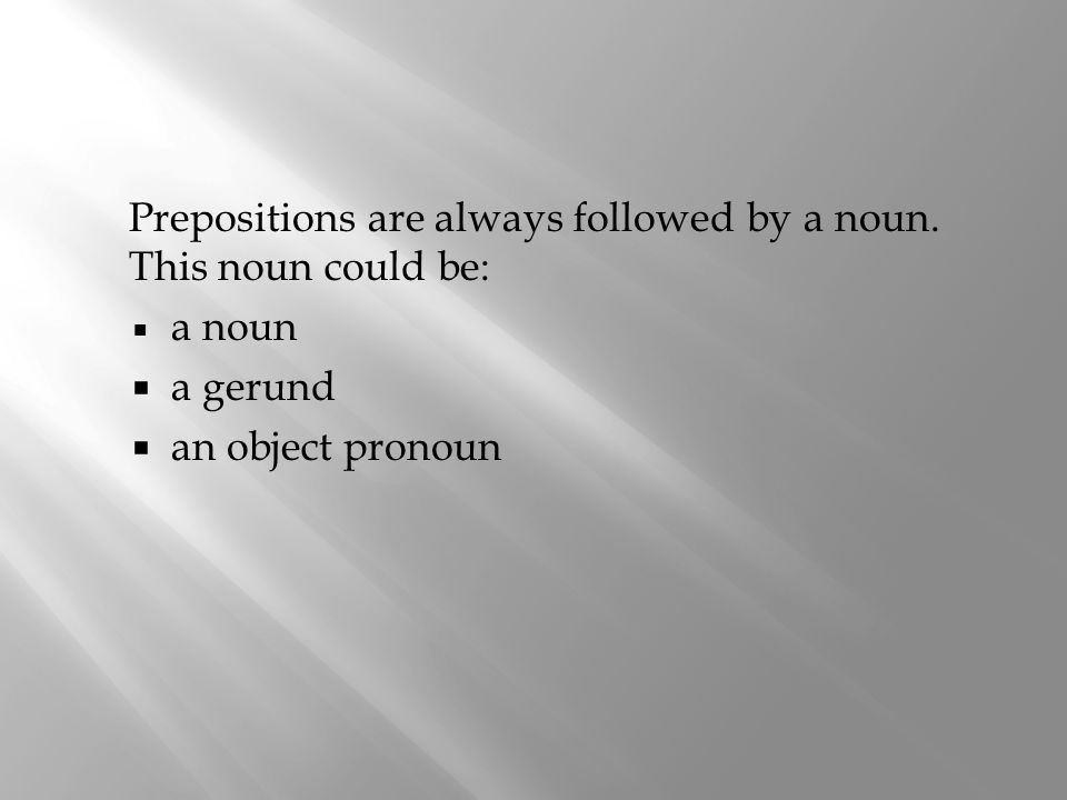 Prepositions are always followed by a noun. This noun could be: a noun a gerund an object pronoun