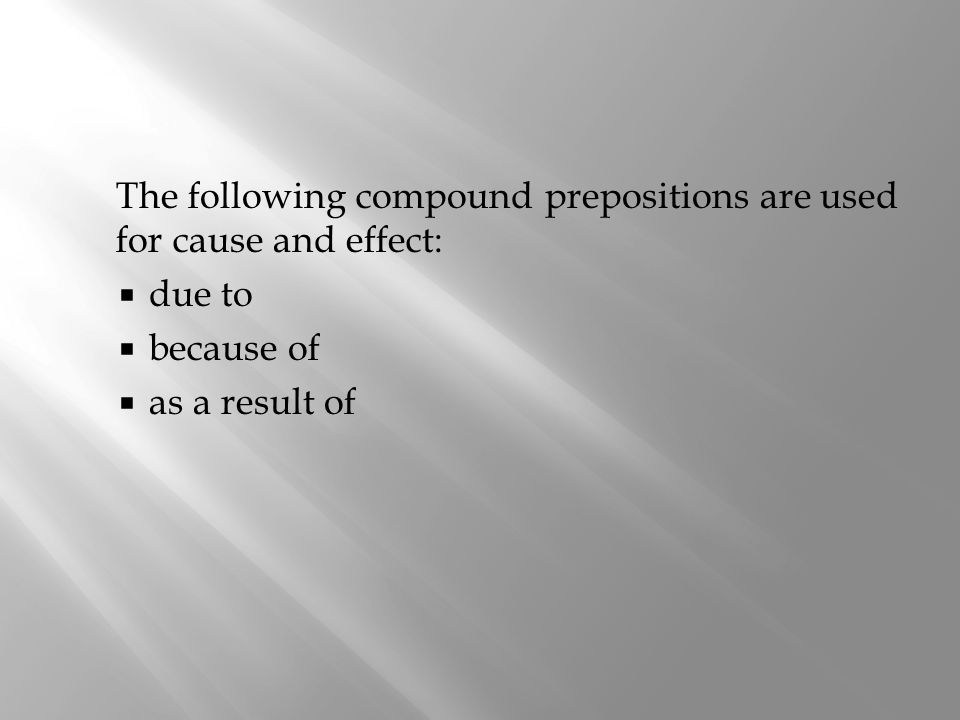 The following compound prepositions are used for cause and effect: due to because of as a result of