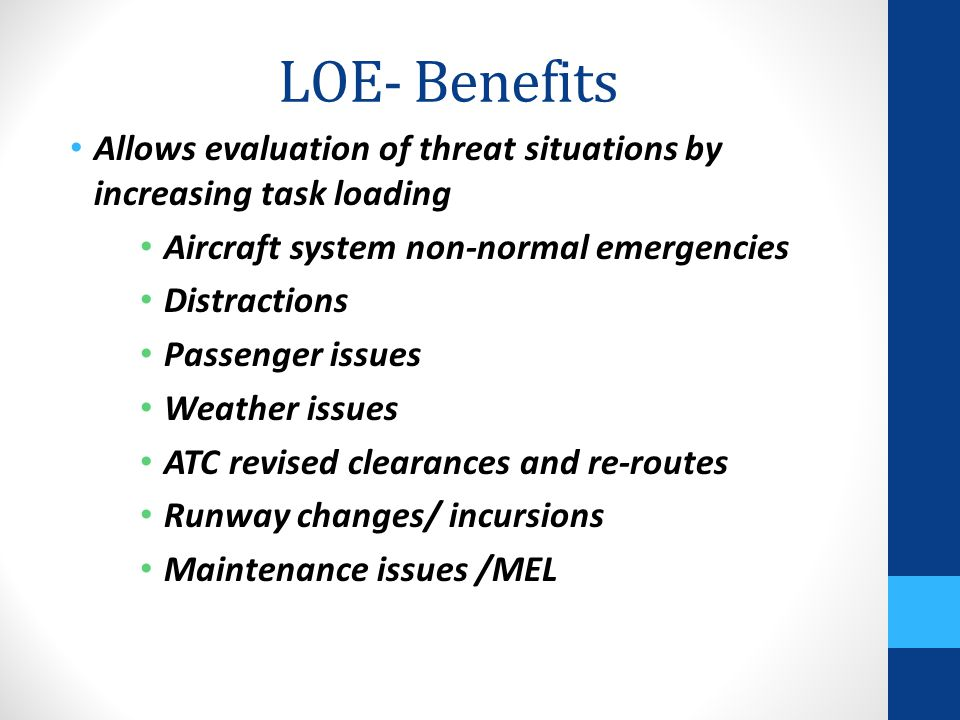 LOE- Benefits Allows evaluation of threat situations by increasing task loading Aircraft system non-normal emergencies Distractions Passenger issues W
