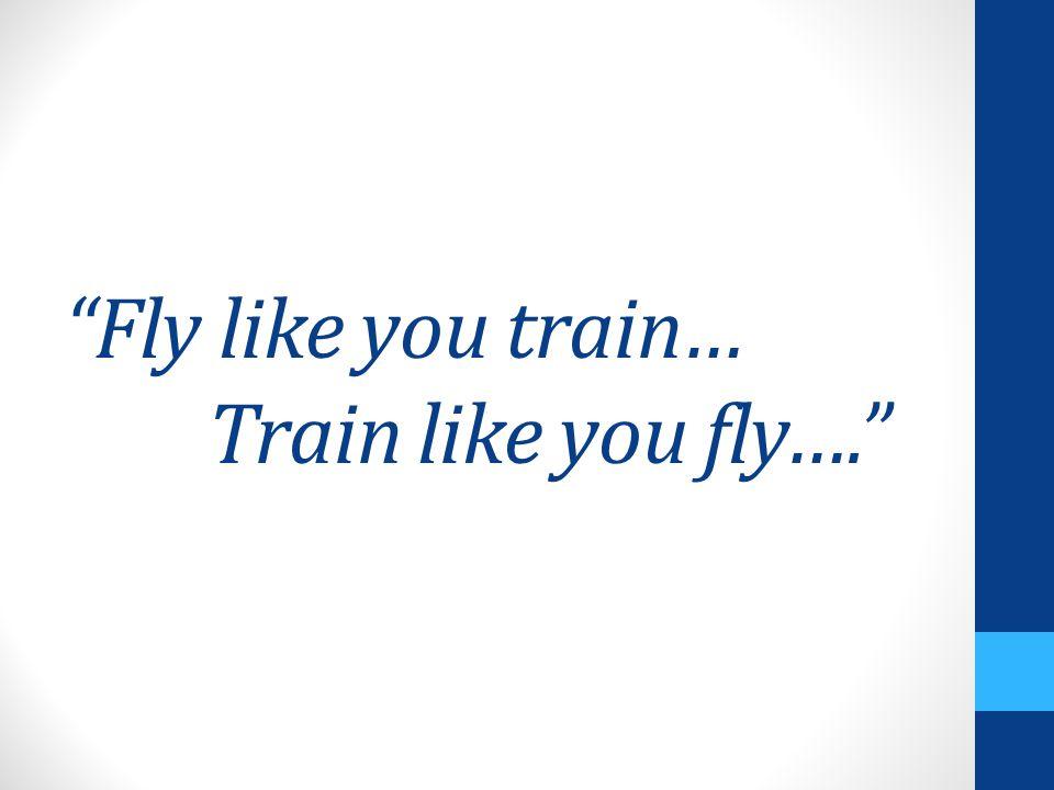 Fly like you train… Train like you fly….