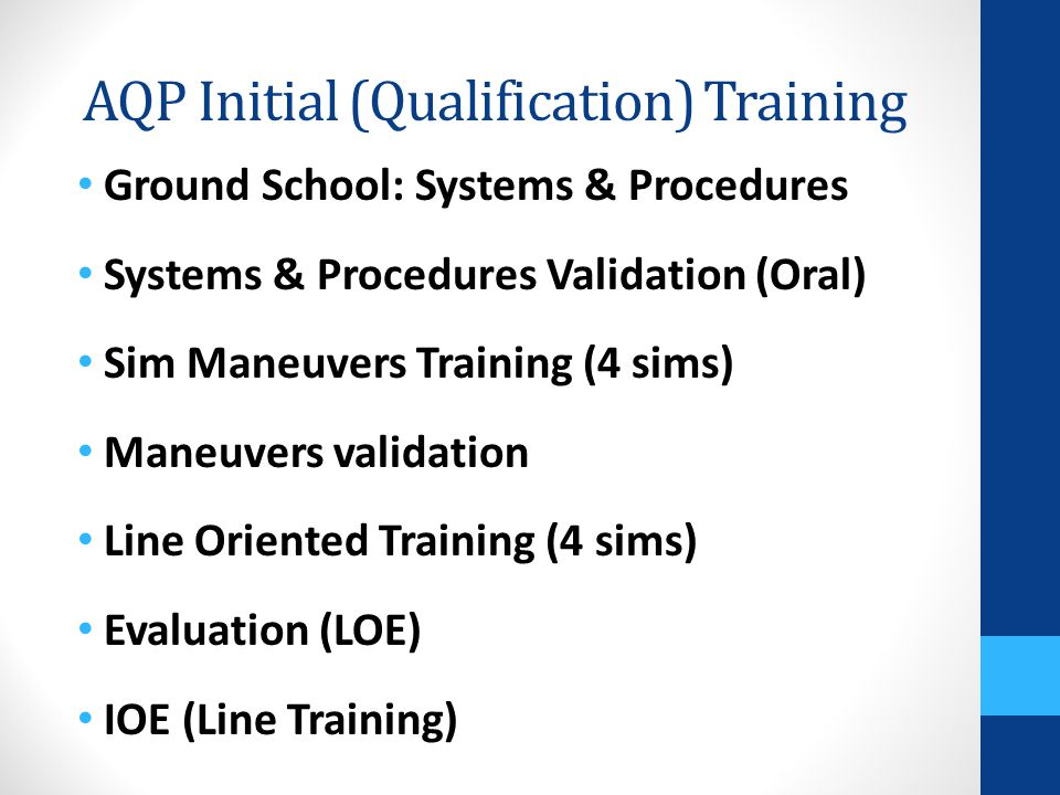 AQP Initial (Qualification) Training Ground School: Systems & Procedures Systems & Procedures Validation (Oral) Sim Maneuvers Training (4 sims) Maneuv