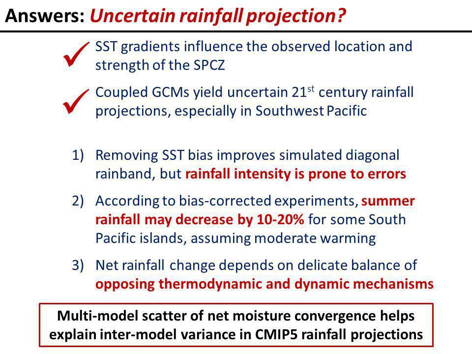 SST gradients influence the observed location and strength of the SPCZ Coupled GCMs yield uncertain 21 st century rainfall projections, especially in Southwest Pacific 1)Removing SST bias improves simulated diagonal rainband, but rainfall intensity is prone to errors 2)According to bias-corrected experiments, summer rainfall may decrease by 10-20% for some South Pacific islands, assuming moderate warming 3)Net rainfall change depends on delicate balance of opposing thermodynamic and dynamic mechanisms Multi-model scatter of net moisture convergence helps explain inter-model variance in CMIP5 rainfall projections Answers: Uncertain rainfall projection