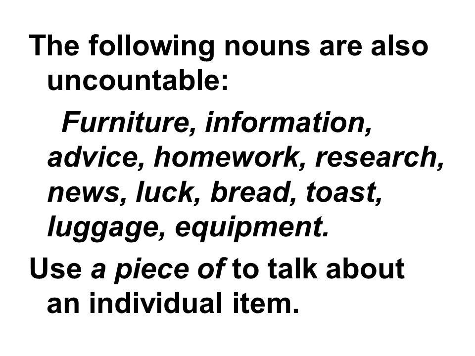 The following nouns are also uncountable: Furniture, information, advice, homework, research, news, luck, bread, toast, luggage, equipment.