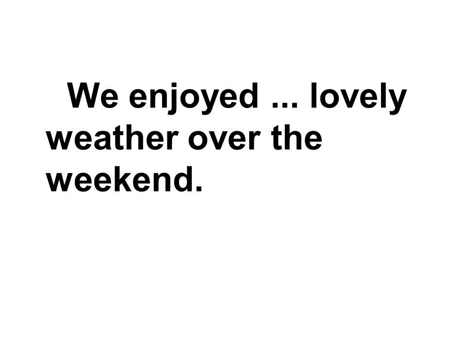 We enjoyed... lovely weather over the weekend.