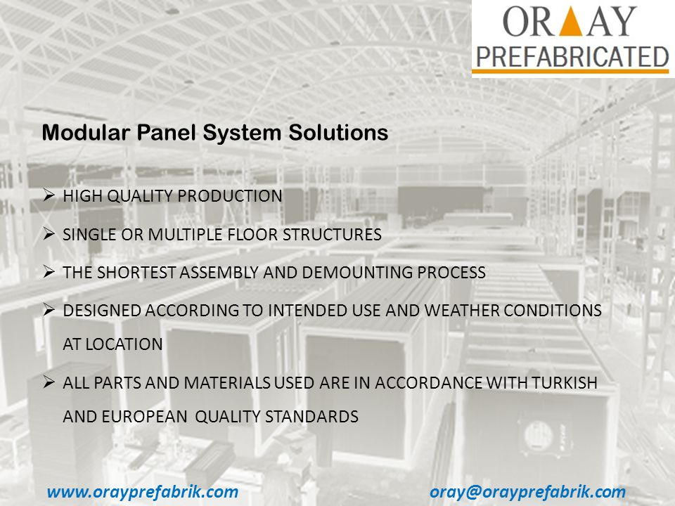 www.orayprefabrik.comoray@orayprefabrik.com Modular Panel System Solutions HIGH QUALITY PRODUCTION SINGLE OR MULTIPLE FLOOR STRUCTURES THE SHORTEST ASSEMBLY AND DEMOUNTING PROCESS DESIGNED ACCORDING TO INTENDED USE AND WEATHER CONDITIONS AT LOCATION ALL PARTS AND MATERIALS USED ARE IN ACCORDANCE WITH TURKISH AND EUROPEAN QUALITY STANDARDS
