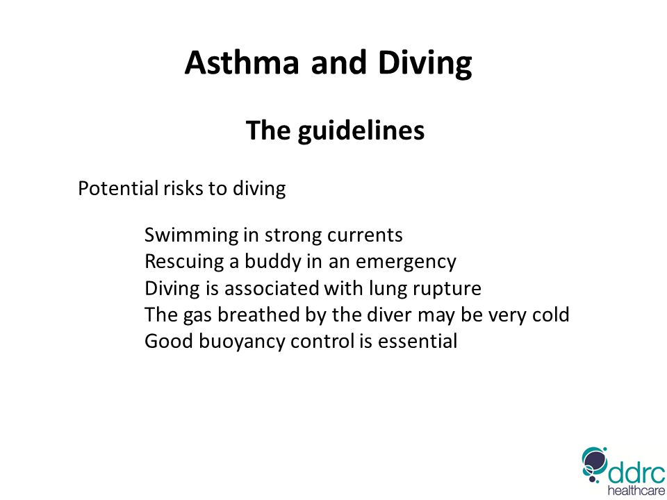 Asthma and Diving The guidelines Potential risks to diving Swimming in strong currents Rescuing a buddy in an emergency Diving is associated with lung rupture The gas breathed by the diver may be very cold Good buoyancy control is essential