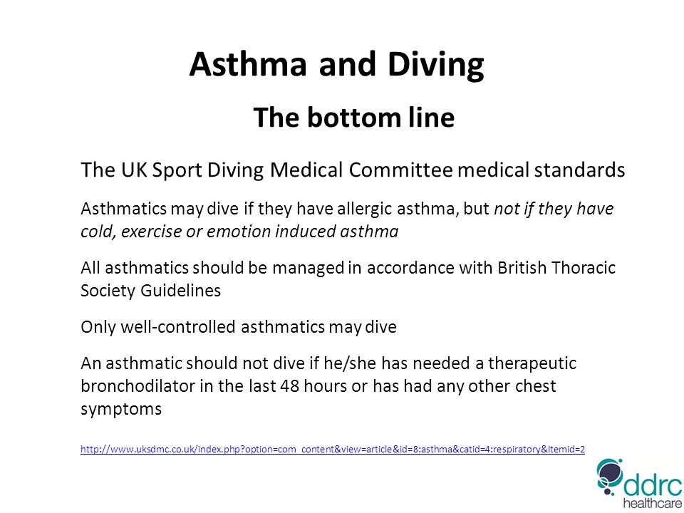 Asthma and Diving The bottom line The UK Sport Diving Medical Committee medical standards Asthmatics may dive if they have allergic asthma, but not if they have cold, exercise or emotion induced asthma All asthmatics should be managed in accordance with British Thoracic Society Guidelines Only well-controlled asthmatics may dive An asthmatic should not dive if he/she has needed a therapeutic bronchodilator in the last 48 hours or has had any other chest symptoms http://www.uksdmc.co.uk/index.php?option=com_content&view=article&id=8:asthma&catid=4:respiratory&Itemid=2