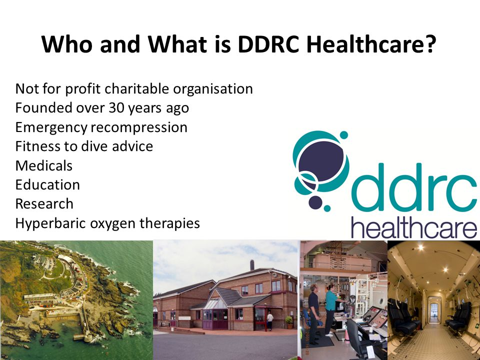 Not for profit charitable organisation Founded over 30 years ago Emergency recompression Fitness to dive advice Medicals Education Research Hyperbaric oxygen therapies Who and What is DDRC Healthcare?