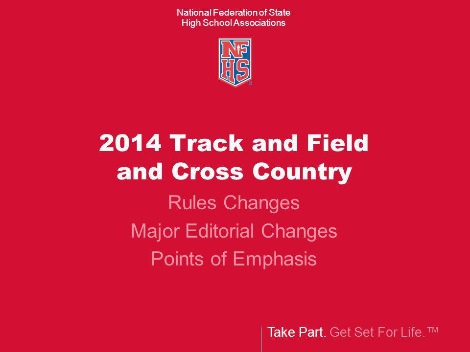 Take Part. Get Set For Life. National Federation of State High School Associations 2014 Track and Field and Cross Country Rules Changes Major Editoria