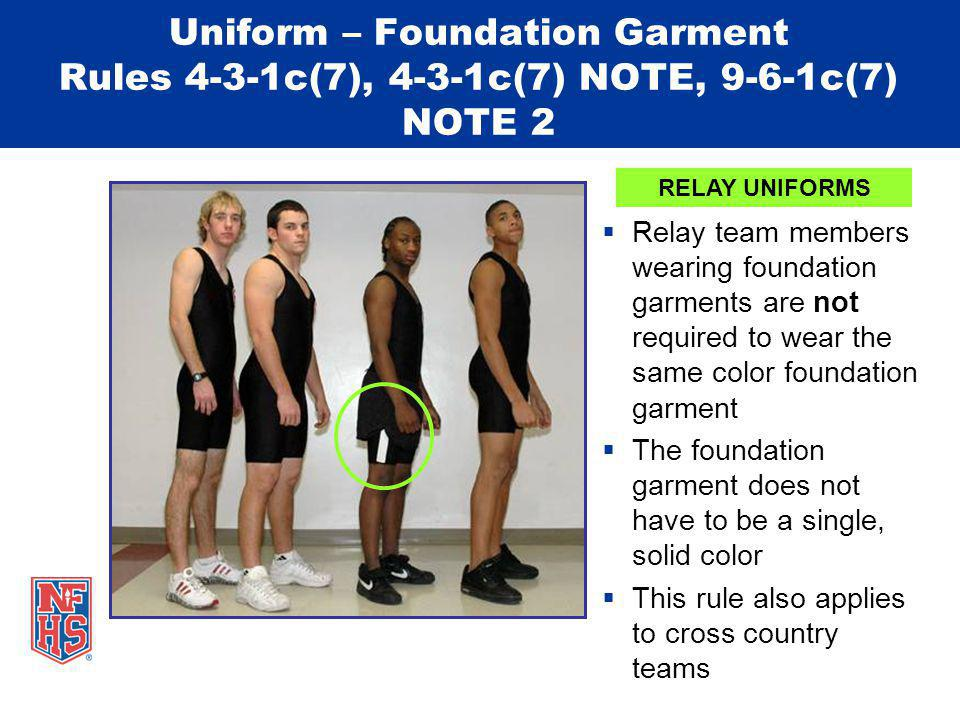 Uniform – Foundation Garment Rules 4-3-1c(7), 4-3-1c(7) NOTE, 9-6-1c(7) NOTE 2 Relay team members wearing foundation garments are not required to wear