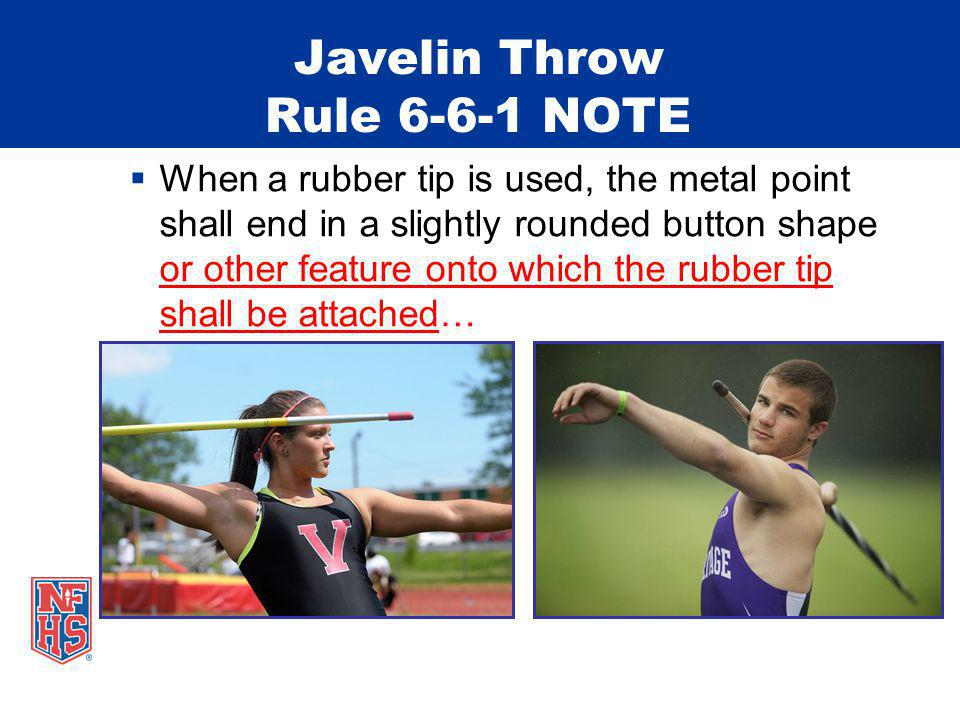 Javelin Throw Rule 6-6-1 NOTE When a rubber tip is used, the metal point shall end in a slightly rounded button shape or other feature onto which the