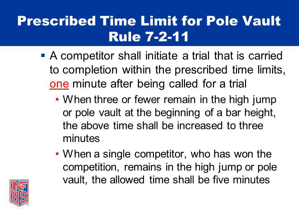 Prescribed Time Limit for Pole Vault Rule 7-2-11 A competitor shall initiate a trial that is carried to completion within the prescribed time limits,