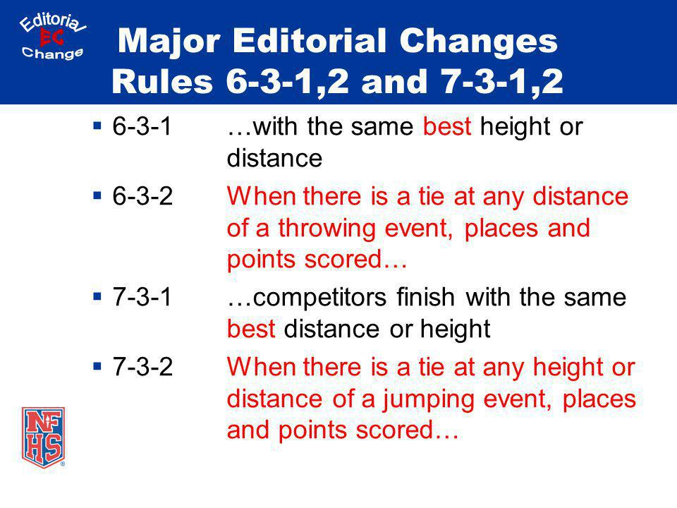 Major Editorial Changes Rules 6-3-1,2 and 7-3-1,2 6-3-1…with the same best height or distance 6-3-2When there is a tie at any distance of a throwing e