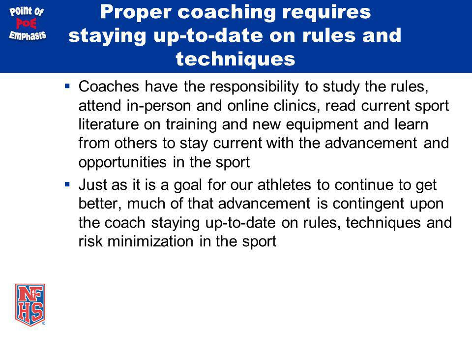 Proper coaching requires staying up-to-date on rules and techniques Coaches have the responsibility to study the rules, attend in-person and online cl