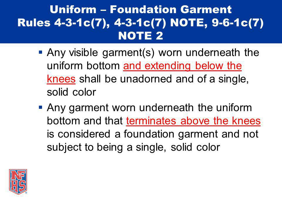 Uniform – Foundation Garment Rules 4-3-1c(7), 4-3-1c(7) NOTE, 9-6-1c(7) NOTE 2 Any visible garment(s) worn underneath the uniform bottom and extending