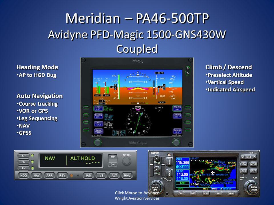 Meridian – PA46-500TP Avidyne PFD-Magic 1500-GNS430W Coupled Heading Mode AP to HGD Bug AP to HGD Bug Climb / Descend Preselect Altitude Preselect Alt