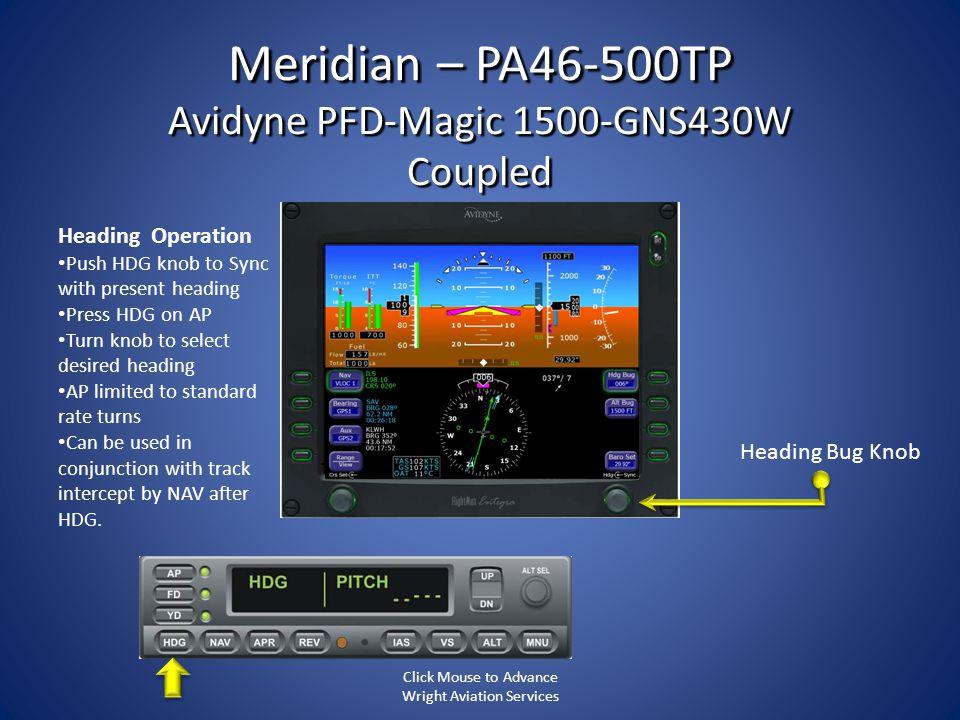 Meridian – PA46-500TP Avidyne PFD-Magic 1500-GNS430W Coupled Heading Operation Push HDG knob to Sync with present heading Press HDG on AP Turn knob to