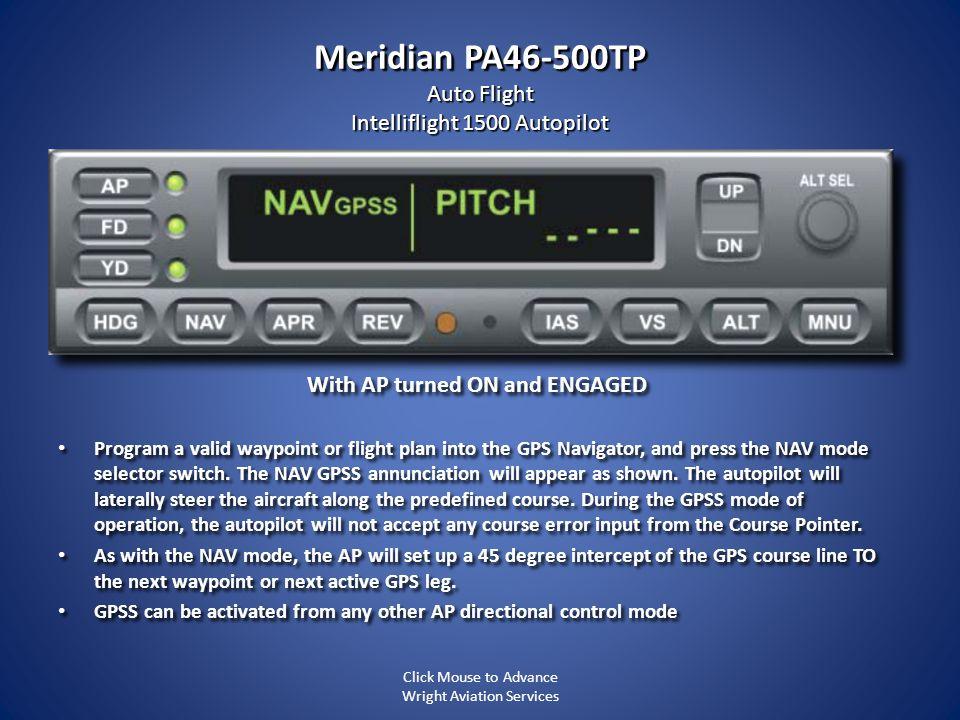 Meridian PA46-500TP Auto Flight Intelliflight 1500 Autopilot With AP turned ON and ENGAGED Program a valid waypoint or flight plan into the GPS Naviga