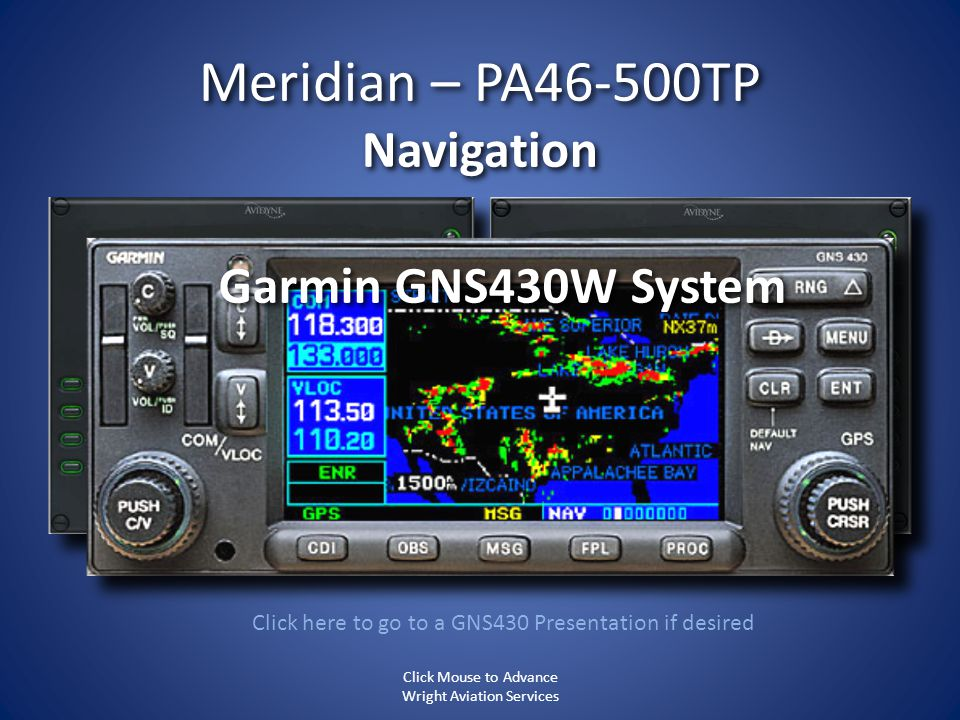 Meridian – PA46-500TP Navigation Click here to go to a GNS430 Presentation if desired Garmin GNS430W System Click Mouse to Advance Wright Aviation Ser
