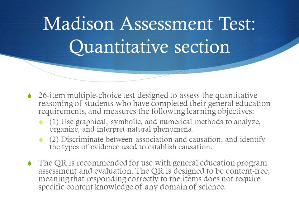 Madison Assessment Test: Quantitative section 26-item multiple-choice test designed to assess the quantitative reasoning of students who have completed their general education requirements, and measures the following learning objectives: (1) Use graphical, symbolic, and numerical methods to analyze, organize, and interpret natural phenomena.