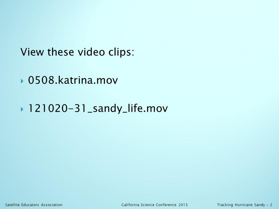 View these video clips: 0508.katrina.mov 121020-31_sandy_life.mov California Science Conference 2013 Satellite Educators AssociationTracking Hurricane Sandy - 2