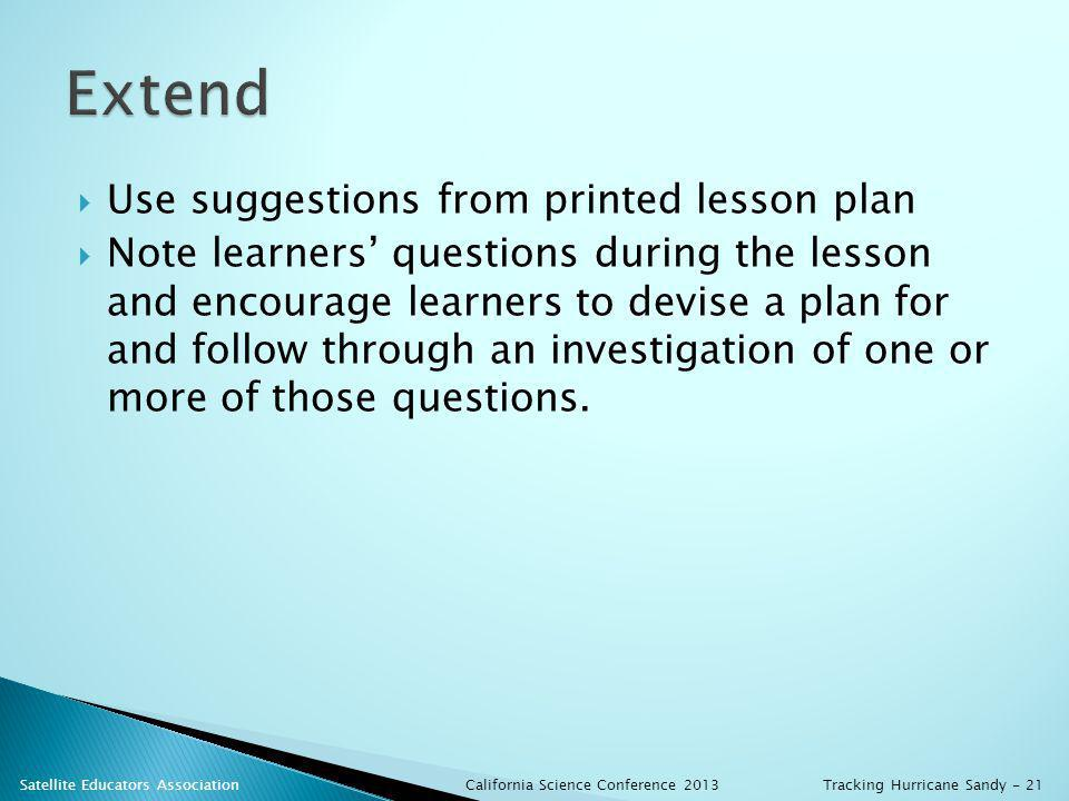 Use suggestions from printed lesson plan Note learners questions during the lesson and encourage learners to devise a plan for and follow through an investigation of one or more of those questions.