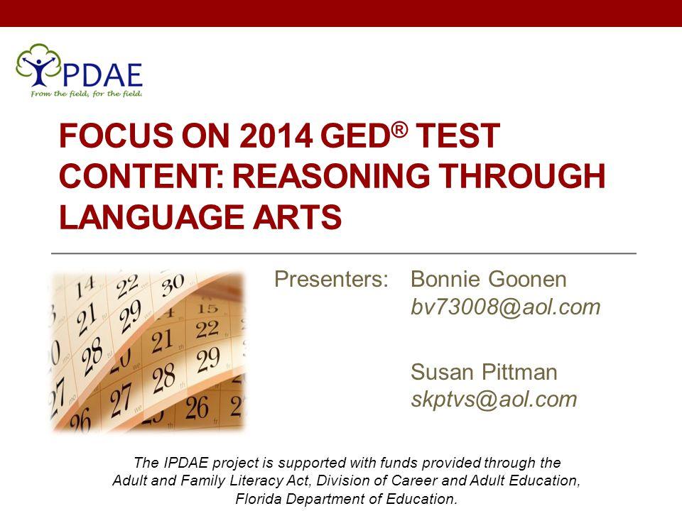 FOCUS ON 2014 GED ® TEST CONTENT: REASONING THROUGH LANGUAGE ARTS Presenters: Bonnie Goonen bv73008@aol.com Susan Pittman skptvs@aol.com The IPDAE pro