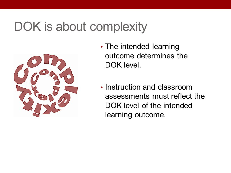 The intended learning outcome determines the DOK level. Instruction and classroom assessments must reflect the DOK level of the intended learning outc