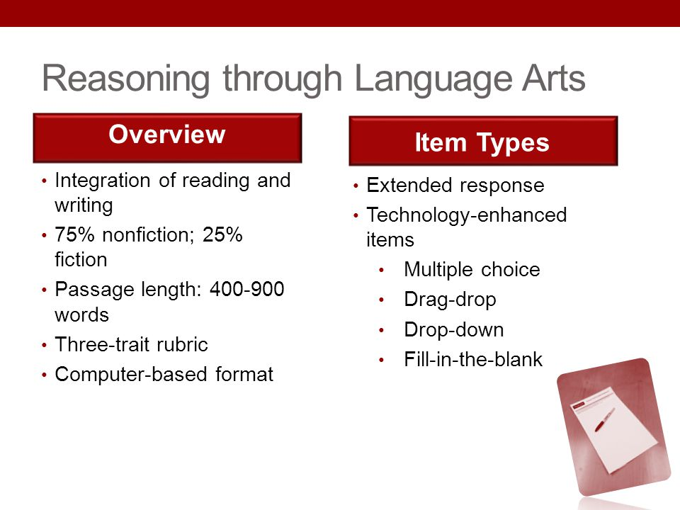 Reasoning through Language Arts Integration of reading and writing 75% nonfiction; 25% fiction Passage length: 400-900 words Three-trait rubric Comput