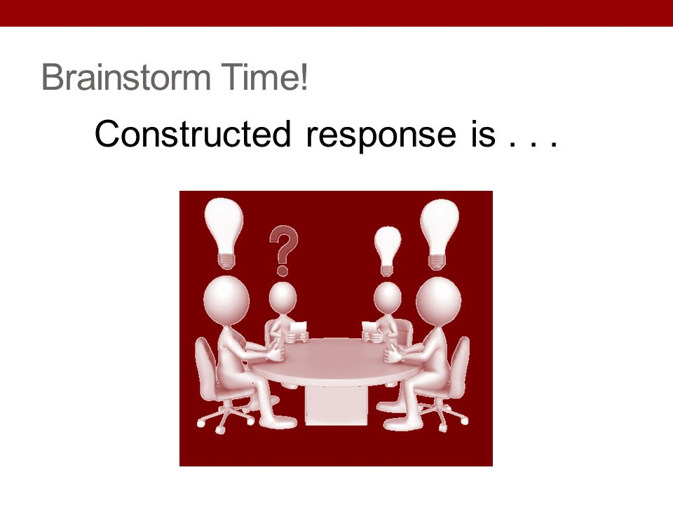 Brainstorm Time! Constructed response is...