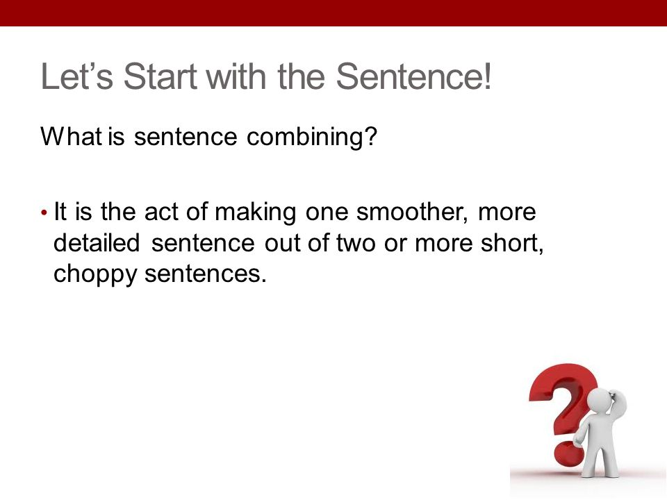 Lets Start with the Sentence! What is sentence combining? It is the act of making one smoother, more detailed sentence out of two or more short, chopp
