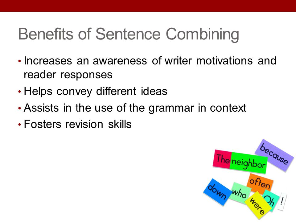Benefits of Sentence Combining Increases an awareness of writer motivations and reader responses Helps convey different ideas Assists in the use of th